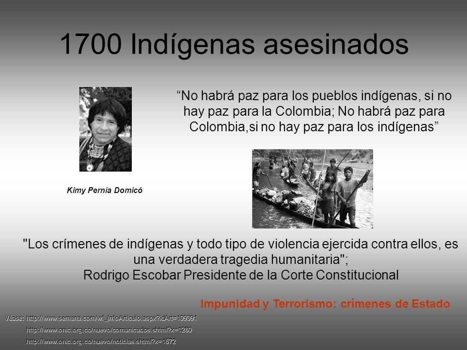 1700 Indígenas asesinados Kimy Pernia Domicó No habrá paz para los pueblos indígenas, si no hay paz para la Colombia; No habrá paz para Colombia,si no hay paz para los indígenas Véase: http://www.semana.com/wf_InfoArticulo.aspx?idArt=109391 http://www.onic.org.co/nuevo/comunicados.shtml?x=1280 http://www.onic.org.co/nuevo/comunicados.shtml?x=1280 http://www.onic.org.co/nuevo/noticias.shtml?x=1672 http://www.onic.org.co/nuevo/noticias.shtml?x=1672 Impunidad y Terrorismo: crímenes de Estado Los crímenes de indígenas y todo tipo de violencia ejercida contra ellos, es una verdadera tragedia humanitaria ; Rodrigo Escobar Presidente de la Corte Constitucional