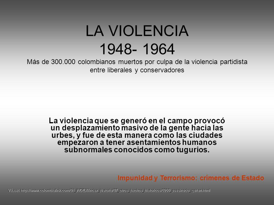 LA VIOLENCIA 1948- 1964 Más de 300.000 colombianos muertos por culpa de la violencia partidista entre liberales y conservadores La violencia que se generó en el campo provocó un desplazamiento masivo de la gente hacia las urbes, y fue de esta manera como las ciudades empezaron a tener asentamientos humanos subnormales conocidos como tugurios.