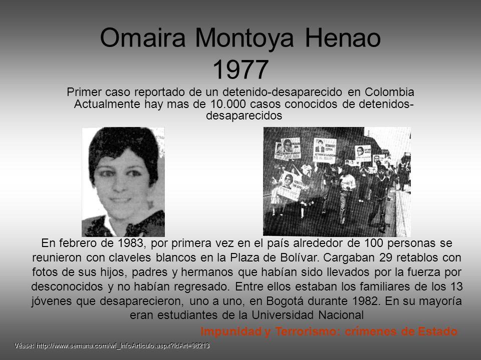 Omaira Montoya Henao 1977 Primer caso reportado de un detenido-desaparecido en Colombia Actualmente hay mas de 10.000 casos conocidos de detenidos- desaparecidos En febrero de 1983, por primera vez en el país alrededor de 100 personas se reunieron con claveles blancos en la Plaza de Bolívar.