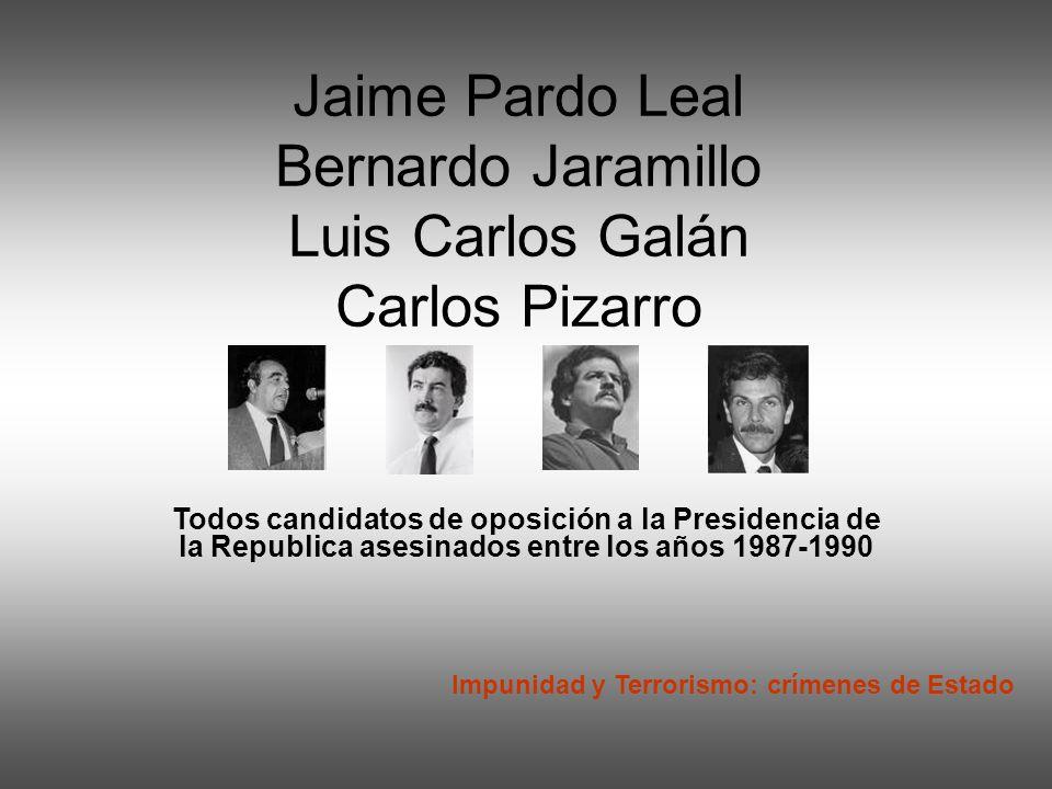Jaime Pardo Leal Bernardo Jaramillo Luis Carlos Galán Carlos Pizarro Todos candidatos de oposición a la Presidencia de la Republica asesinados entre los años 1987-1990 Impunidad y Terrorismo: crímenes de Estado