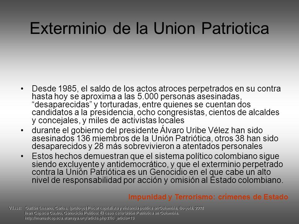 Exterminio de la Union Patriotica Desde 1985, el saldo de los actos atroces perpetrados en su contra hasta hoy se aproxima a las 5.000 personas asesinadas, desaparecidas y torturadas, entre quienes se cuentan dos candidatos a la presidencia, ocho congresistas, cientos de alcaldes y concejales, y miles de activistas locales durante el gobierno del presidente Álvaro Uribe Vélez han sido asesinados 136 miembros de la Unión Patriótica, otros 38 han sido desaparecidos y 28 más sobrevivieron a atentados personales Estos hechos demuestran que el sistema político colombiano sigue siendo excluyente y antidemocrático, y que el exterminio perpetrado contra la Unión Patriótica es un Genocidio en el que cabe un alto nivel de responsabilidad por acción y omisión al Estado colombiano.