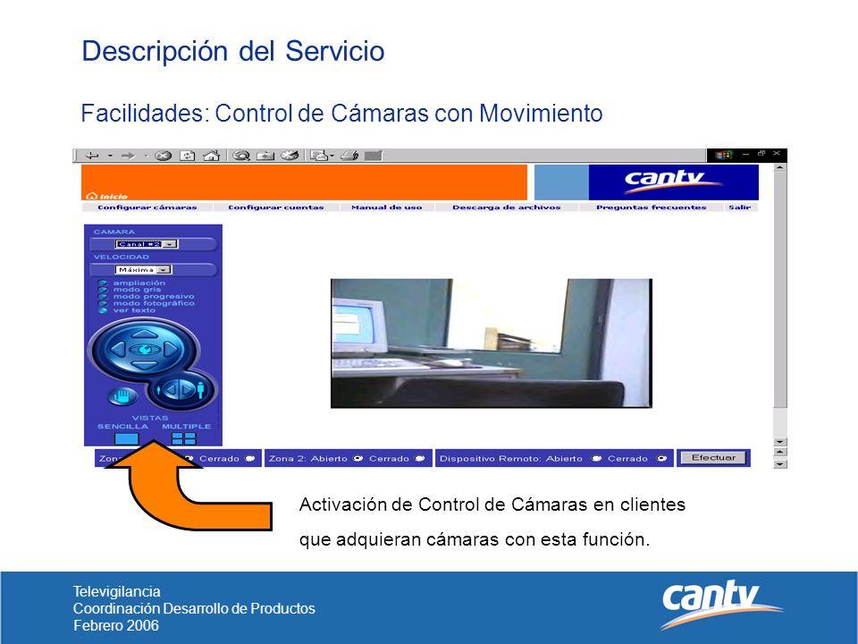 Televigilancia Coordinación Desarrollo de Productos Febrero 2006 Descripción del Servicio Facilidades: Control de Cámaras con Movimiento Activación de Control de Cámaras en clientes que adquieran cámaras con esta función.