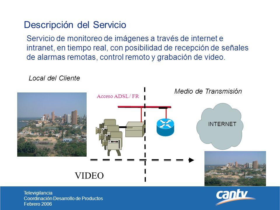 Televigilancia Coordinación Desarrollo de Productos Febrero 2006 Descripción del Servicio INTERNET Local del Cliente Medio de Transmisión Acceso ADSL / FR VIDEO Servicio de monitoreo de imágenes a través de internet e intranet, en tiempo real, con posibilidad de recepción de señales de alarmas remotas, control remoto y grabación de video.
