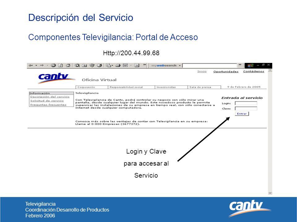 Televigilancia Coordinación Desarrollo de Productos Febrero 2006 Descripción del Servicio Componentes Televigilancia: Portal de Acceso Http://200.44.99.68 Login y Clave para accesar al Servicio