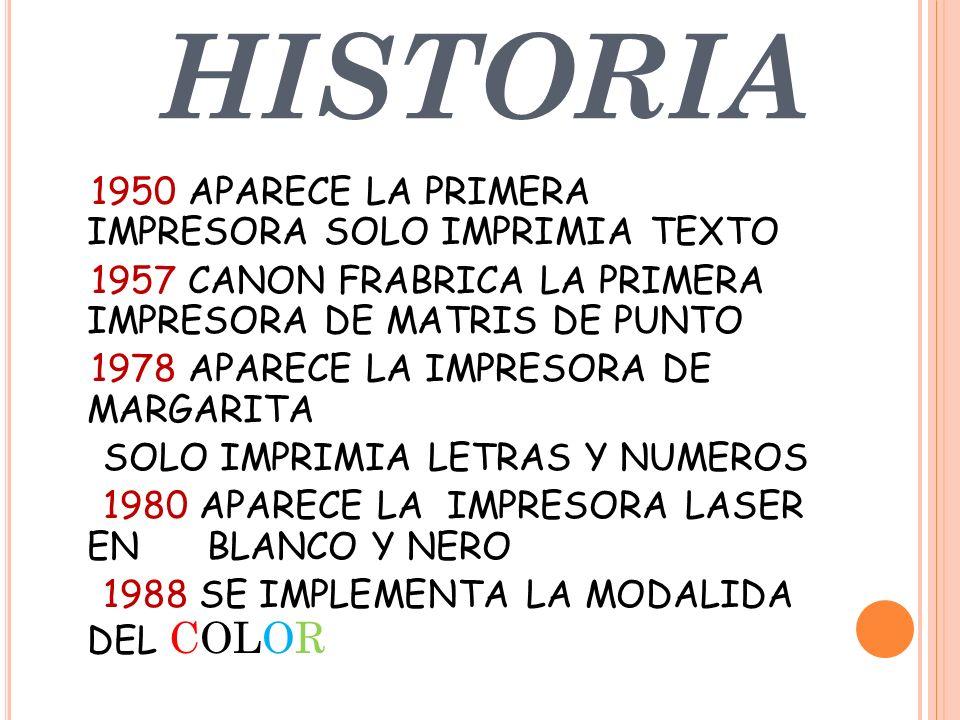 HISTORIA 1950 APARECE LA PRIMERA IMPRESORA SOLO IMPRIMIA TEXTO 1957 CANON FRABRICA LA PRIMERA IMPRESORA DE MATRIS DE PUNTO 1978 APARECE LA IMPRESORA DE MARGARITA SOLO IMPRIMIA LETRAS Y NUMEROS 1980 APARECE LA IMPRESORA LASER EN BLANCO Y NERO 1988 SE IMPLEMENTA LA MODALIDA DEL COLOR