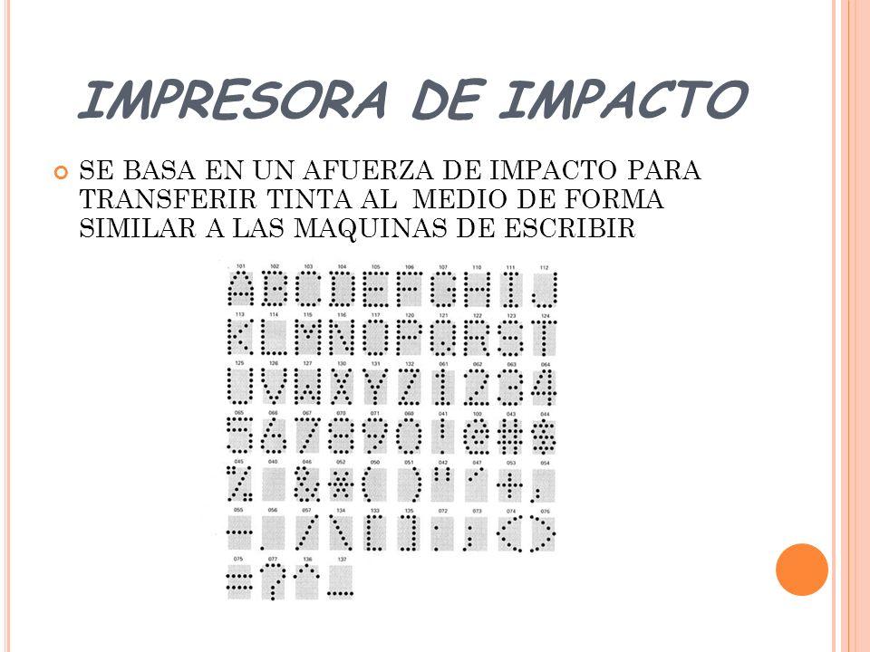 IMPRESORA DE IMPACTO SE BASA EN UN AFUERZA DE IMPACTO PARA TRANSFERIR TINTA AL MEDIO DE FORMA SIMILAR A LAS MAQUINAS DE ESCRIBIR