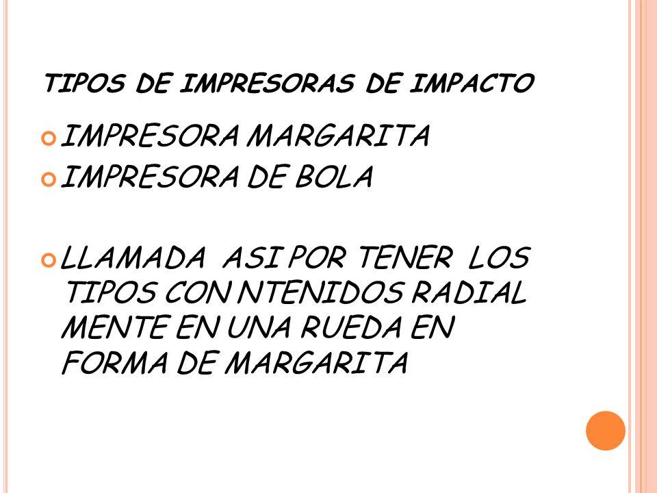 TIPOS DE IMPRESORAS DE IMPACTO IMPRESORA MARGARITA IMPRESORA DE BOLA LLAMADA ASI POR TENER LOS TIPOS CON NTENIDOS RADIAL MENTE EN UNA RUEDA EN FORMA DE MARGARITA