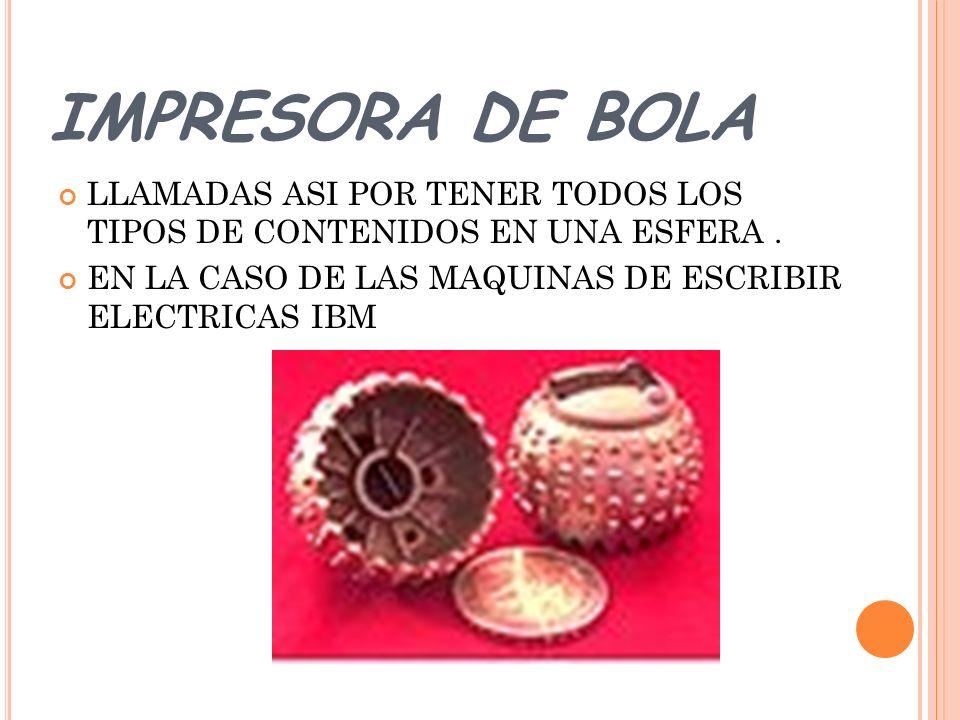 IMPRESORA DE BOLA LLAMADAS ASI POR TENER TODOS LOS TIPOS DE CONTENIDOS EN UNA ESFERA.
