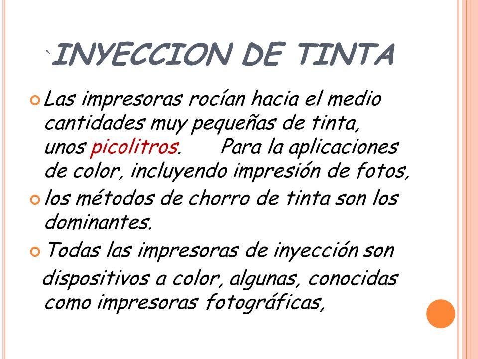 ` INYECCION DE TINTA Las impresoras rocían hacia el medio cantidades muy pequeñas de tinta, unos picolitros.