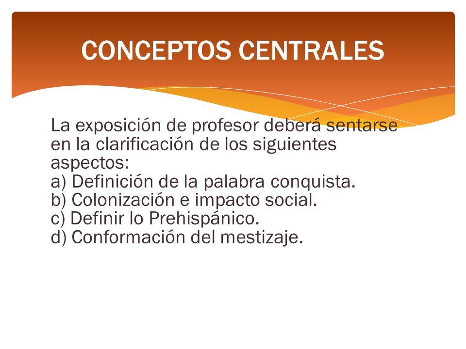 La exposición de profesor deberá sentarse en la clarificación de los siguientes aspectos: a) Definición de la palabra conquista. b) Colonización e imp