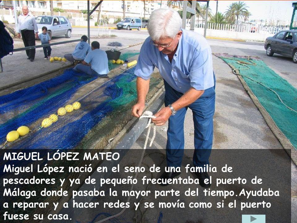 MIGUEL LÓPEZ MATEO Miguel López nació en el seno de una familia de pescadores y ya de pequeño frecuentaba el puerto de Málaga donde pasaba la mayor parte del tiempo.Ayudaba a reparar y a hacer redes y se movía como si el puerto fuese su casa.