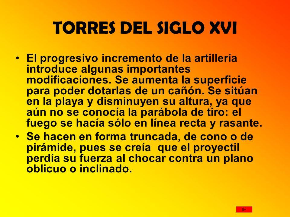 TORRES DEL SIGLO XVI El progresivo incremento de la artillería introduce algunas importantes modificaciones. Se aumenta la superficie para poder dotar