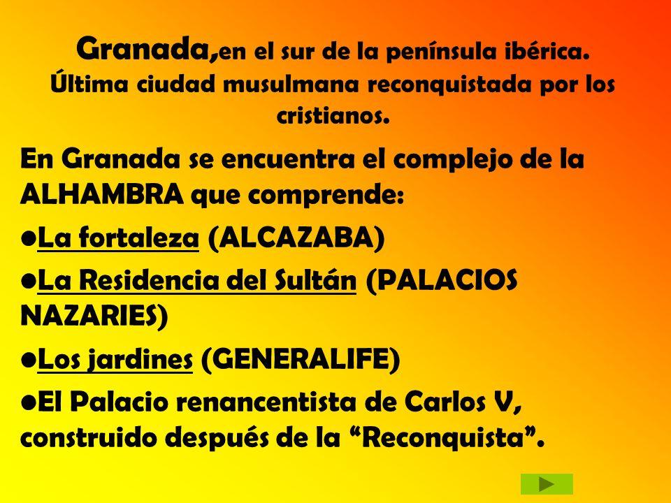 Granada, en el sur de la península ibérica. Última ciudad musulmana reconquistada por los cristianos. En Granada se encuentra el complejo de la ALHAMB