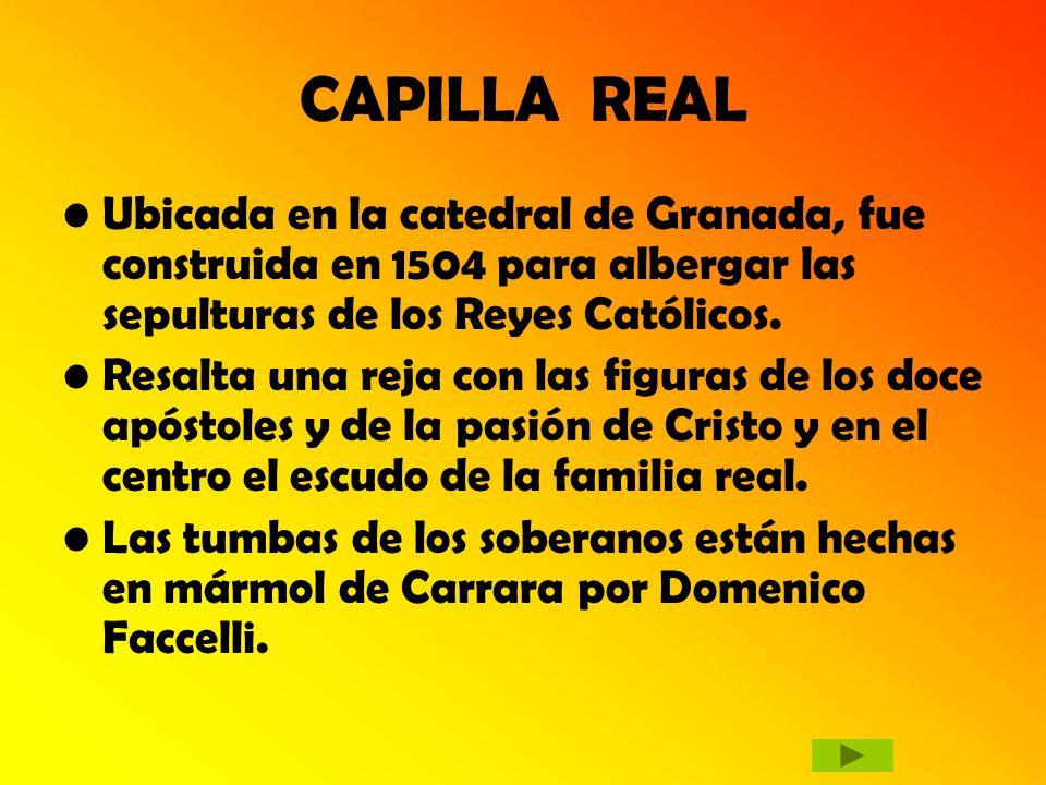 CAPILLA REAL Ubicada en la catedral de Granada, fue construida en 1504 para albergar las sepulturas de los Reyes Católicos. Resalta una reja con las f