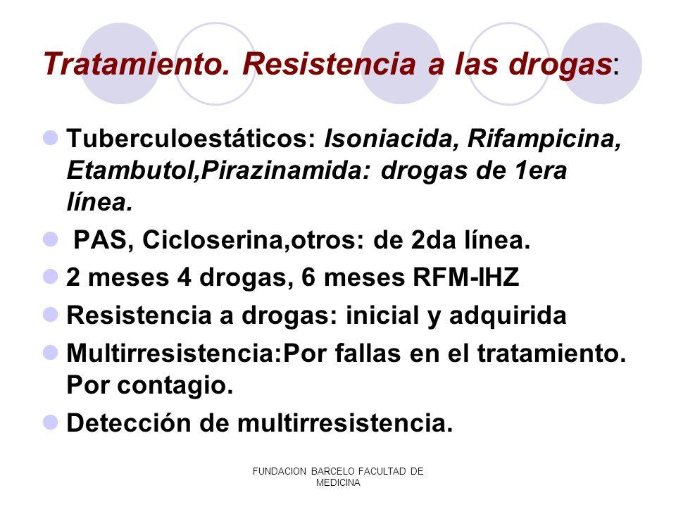 FUNDACION BARCELO FACULTAD DE MEDICINA Tratamiento. Resistencia a las drogas: Tuberculoestáticos: Isoniacida, Rifampicina, Etambutol,Pirazinamida: dro