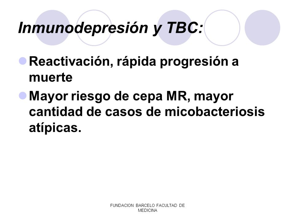FUNDACION BARCELO FACULTAD DE MEDICINA Inmunodepresión y TBC: Reactivación, rápida progresión a muerte Mayor riesgo de cepa MR, mayor cantidad de caso
