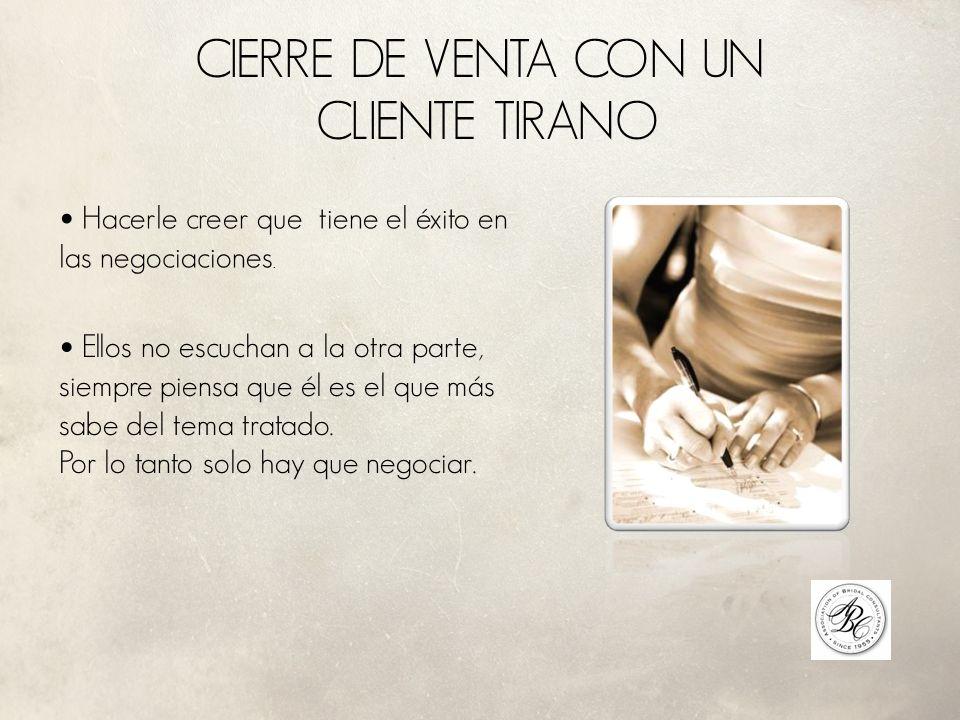 CIERRE DE VENTA CON UN CLIENTE TIRANO Hacerle creer que tiene el éxito en las negociaciones.