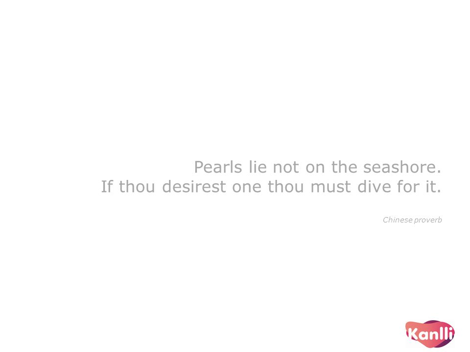Pearls lie not on the seashore. If thou desirest one thou must dive for it. Chinese proverb
