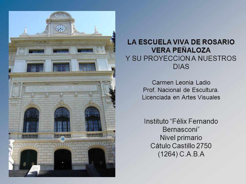 LA ESCUELA VIVA DE ROSARIO VERA PEÑALOZA Y SU PROYECCION A NUESTROS DIAS Carmen Leonia Ladio Prof. Nacional de Escultura. Licenciada en Artes Visuales
