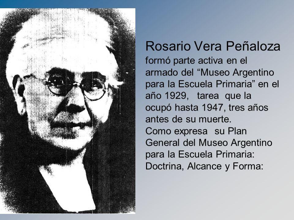 Rosario Vera Peñaloza formó parte activa en el armado del Museo Argentino para la Escuela Primaria en el año 1929, tarea que la ocupó hasta 1947, tres