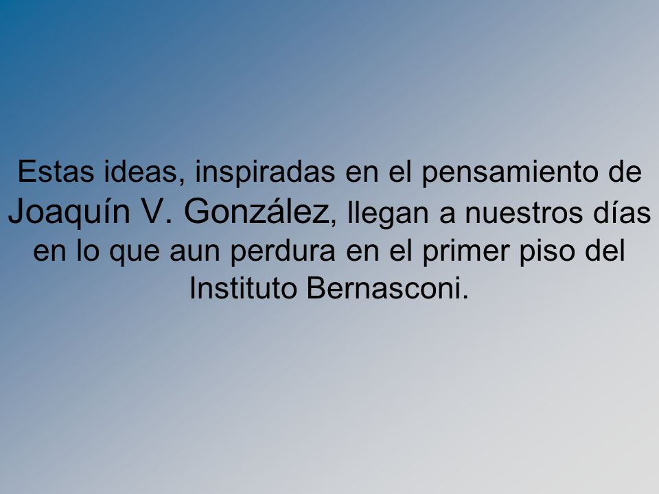 Estas ideas, inspiradas en el pensamiento de Joaquín V. González, llegan a nuestros días en lo que aun perdura en el primer piso del Instituto Bernasc