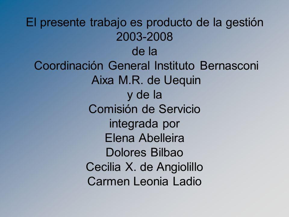 El presente trabajo es producto de la gestión 2003-2008 de la Coordinación General Instituto Bernasconi Aixa M.R. de Uequin y de la Comisión de Servic