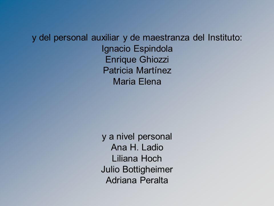 y del personal auxiliar y de maestranza del Instituto: Ignacio Espindola Enrique Ghiozzi Patricia Martínez Maria Elena y a nivel personal Ana H. Ladio