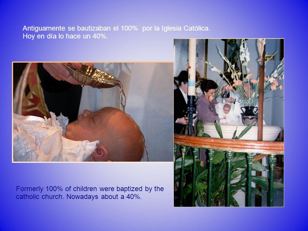 Antiguamente se bautizaban el 100% por la Iglesia Católica. Hoy en día lo hace un 40%. Formerly 100% of children were baptized by the catholic church.