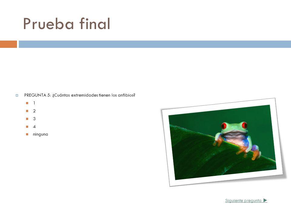 Prueba final PREGUNTA 5: ¿Cuántas extremidades tienen los anfibios? 1 2 3 4 ninguna Siguiente pregunta
