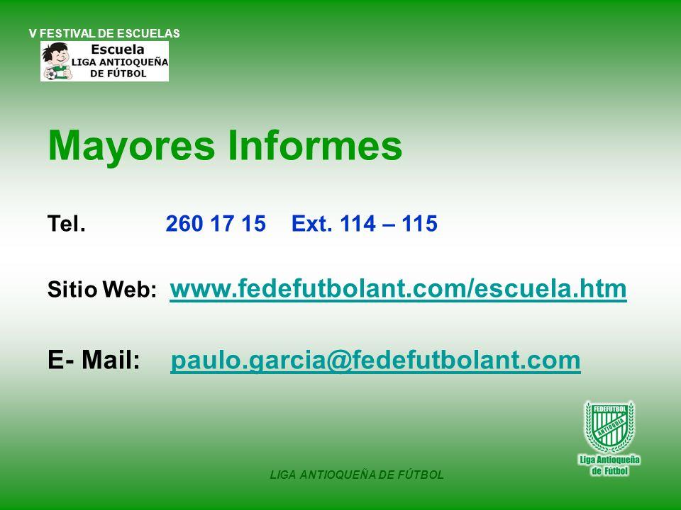 V FESTIVAL DE ESCUELAS LIGA ANTIOQUEÑA DE FÚTBOL Mayores Informes Tel. 260 17 15 Ext. 114 – 115 Sitio Web: www.fedefutbolant.com/escuela.htm E- Mail: