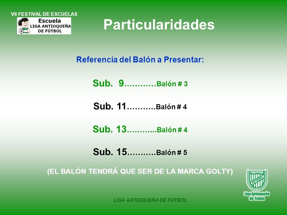 VII FESTIVAL DE ESCUELAS LIGA ANTIOQUEÑA DE FÚTBOL Referencia del Balón a Presentar: Sub. 9 ………… Balón # 3 Sub. 11 ……….. Balón # 4 Sub. 13 …..….... Ba