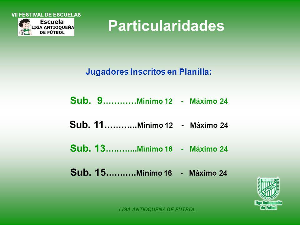 VII FESTIVAL DE ESCUELAS LIGA ANTIOQUEÑA DE FÚTBOL Jugadores Inscritos en Planilla: Sub. 9 ………… Mínimo 12 - Máximo 24 Sub. 11 ………... Mínimo 12 - Máxim
