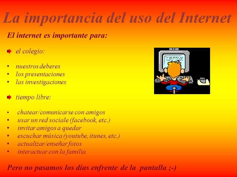La importancia del uso del Internet El internet es importante para: el colegio: nuestros deberes los presentaciones las investigaciones tiempo libre: