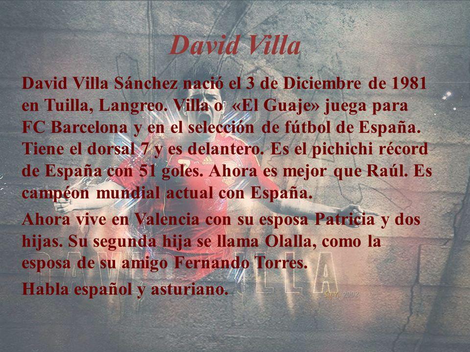 David Villa David Villa Sánchez nació el 3 de Diciembre de 1981 en Tuilla, Langreo. Villa o «El Guaje» juega para FC Barcelona y en el selección de fú