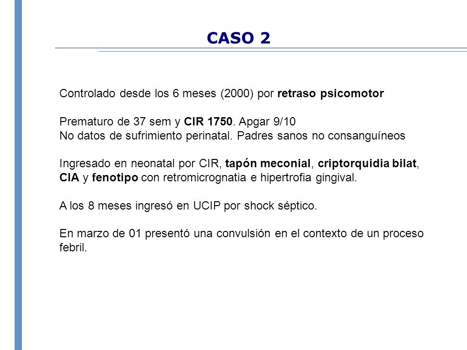 CASO 2 Controlado desde los 6 meses (2000) por retraso psicomotor Prematuro de 37 sem y CIR 1750. Apgar 9/10 No datos de sufrimiento perinatal. Padres