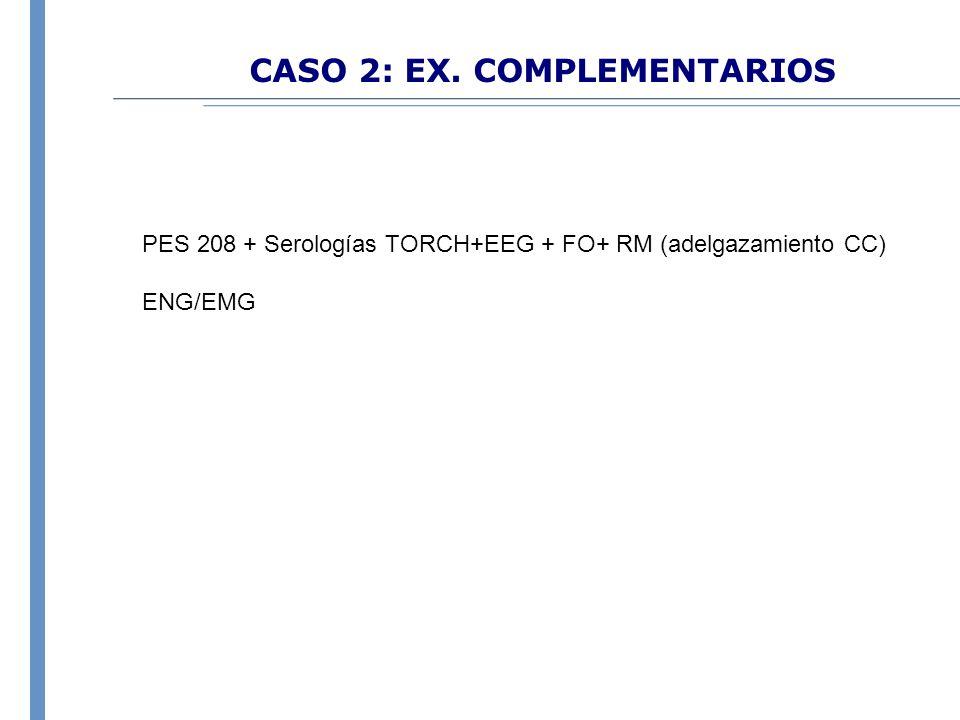 CASO 2: EX. COMPLEMENTARIOS PES 208 + Serologías TORCH+EEG + FO+ RM (adelgazamiento CC) ENG/EMG