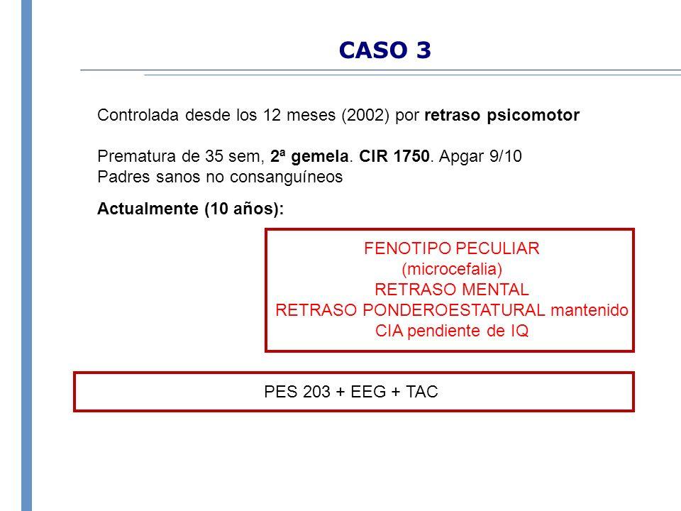 CASO 3 Controlada desde los 12 meses (2002) por retraso psicomotor Prematura de 35 sem, 2ª gemela. CIR 1750. Apgar 9/10 Padres sanos no consanguíneos