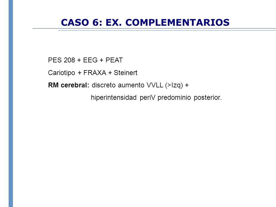 CASO 6: EX. COMPLEMENTARIOS PES 208 + EEG + PEAT Cariotipo + FRAXA + Steinert RM cerebral: discreto aumento VVLL (>Izq) + hiperintensidad periV predom