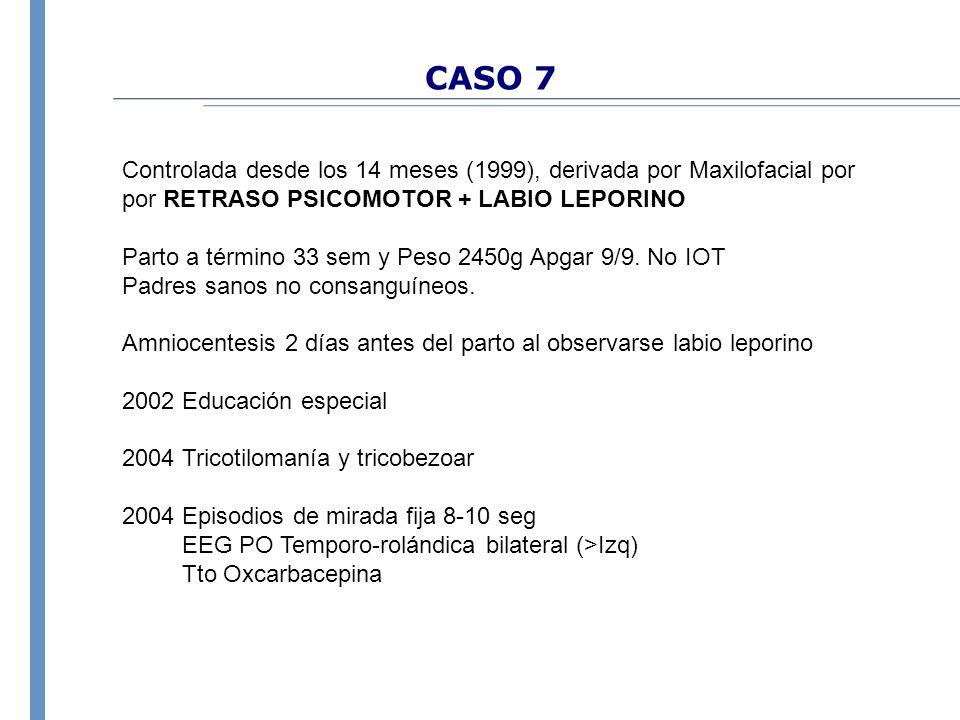 CASO 7 Controlada desde los 14 meses (1999), derivada por Maxilofacial por por RETRASO PSICOMOTOR + LABIO LEPORINO Parto a término 33 sem y Peso 2450g