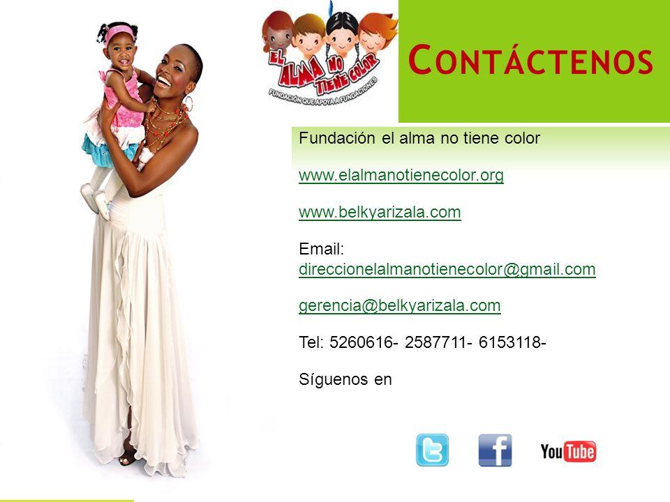C ONTÁCTENOS Fundación el alma no tiene color www.elalmanotienecolor.org www.belkyarizala.com Email: direccionelalmanotienecolor@gmail.com direccionelalmanotienecolor@gmail.com gerencia@belkyarizala.com Tel: 5260616- 2587711- 6153118- Síguenos en
