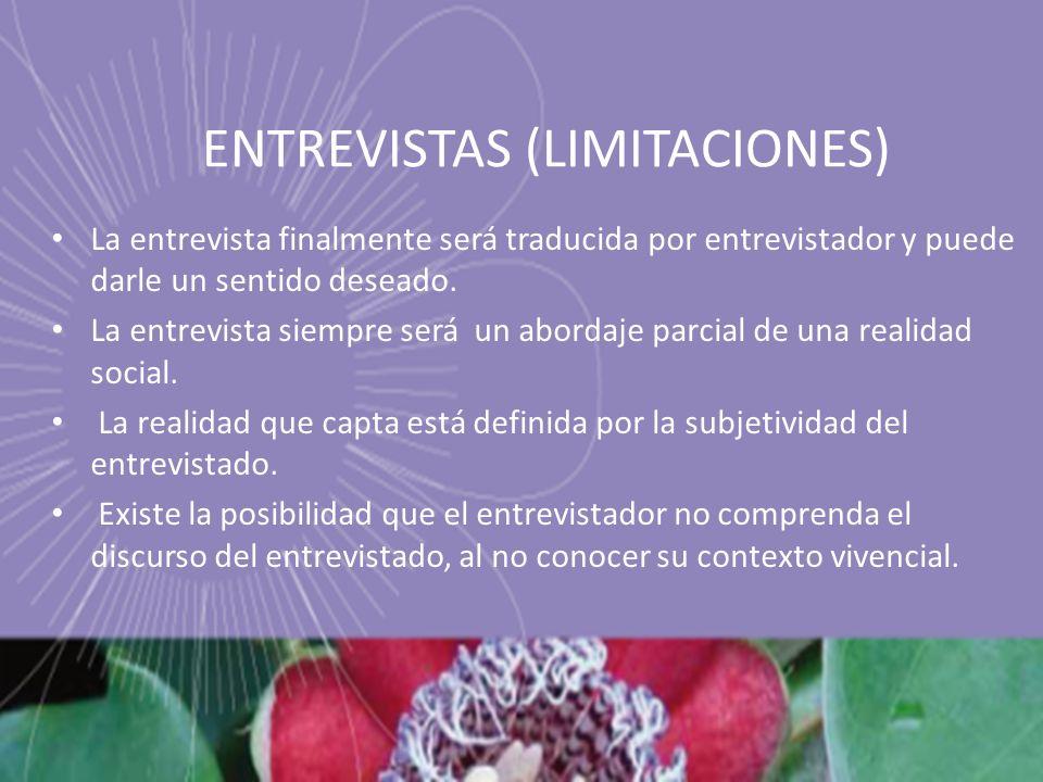ENTREVISTAS (LIMITACIONES) La entrevista finalmente será traducida por entrevistador y puede darle un sentido deseado. La entrevista siempre será un a