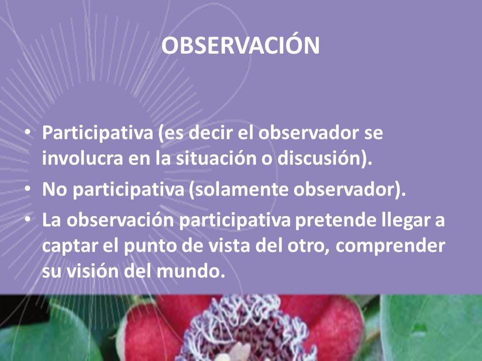 OBSERVACIÓN Participativa (es decir el observador se involucra en la situación o discusión). No participativa (solamente observador). La observación p
