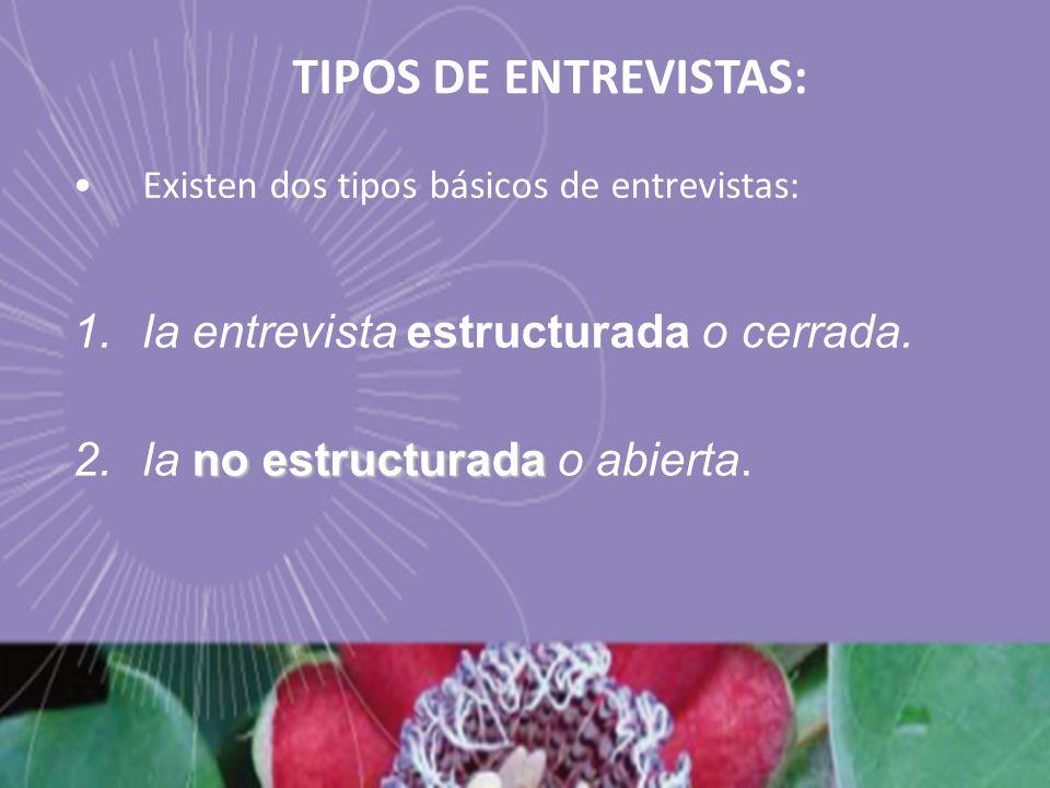 TIPOS DE ENTREVISTAS: Existen dos tipos básicos de entrevistas: 1.la entrevista estructurada o cerrada. no estructurada 2.la no estructurada o abierta