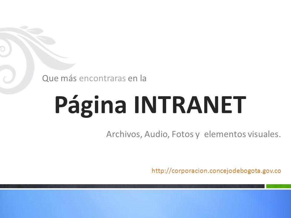 Que más encontraras en la Página INTRANET Archivos, Audio, Fotos y elementos visuales. http://corporacion.concejodebogota.gov.co