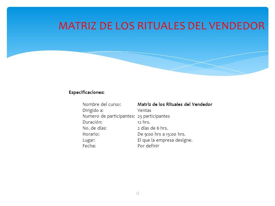 12 Especificaciones: Nombre del curso: Matriz de los Rituales del Vendedor Dirigido a: Ventas Numero de participantes:25 participantes Duración: 12 hrs.