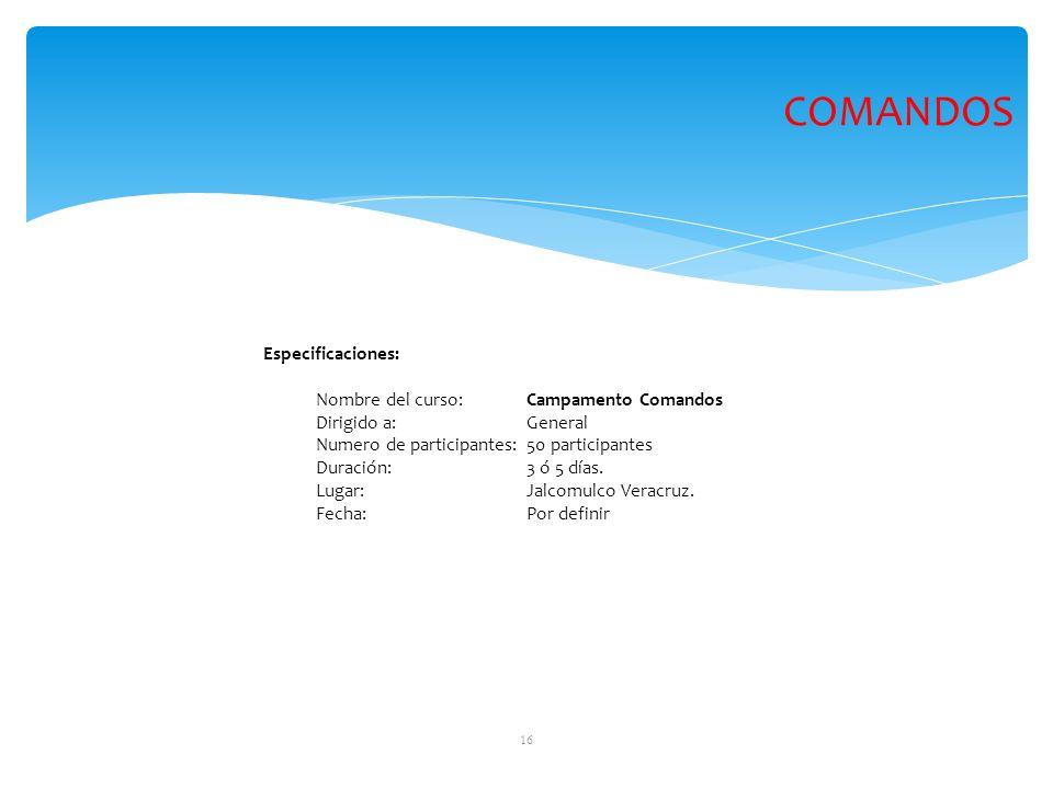 16 Especificaciones: Nombre del curso: Campamento Comandos Dirigido a: General Numero de participantes:50 participantes Duración: 3 ó 5 días. Lugar:Ja