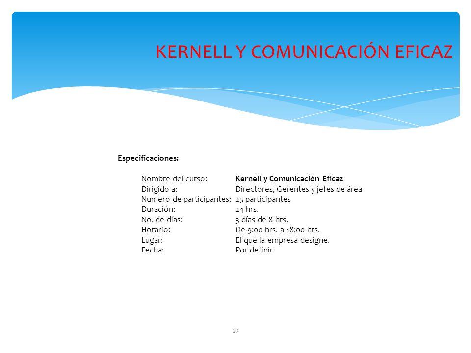 29 Especificaciones: Nombre del curso: Kernell y Comunicación Eficaz Dirigido a: Directores, Gerentes y jefes de área Numero de participantes:25 participantes Duración: 24 hrs.