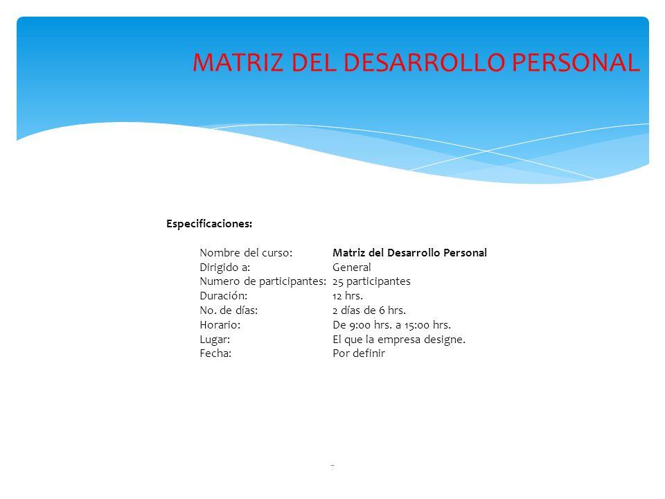 7 Especificaciones: Nombre del curso: Matriz del Desarrollo Personal Dirigido a: General Numero de participantes:25 participantes Duración: 12 hrs. No
