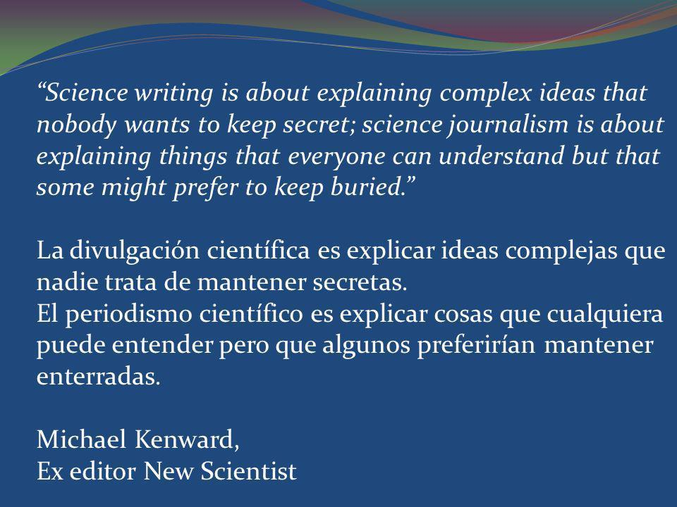 Science writing is about explaining complex ideas that nobody wants to keep secret; science journalism is about explaining things that everyone can un