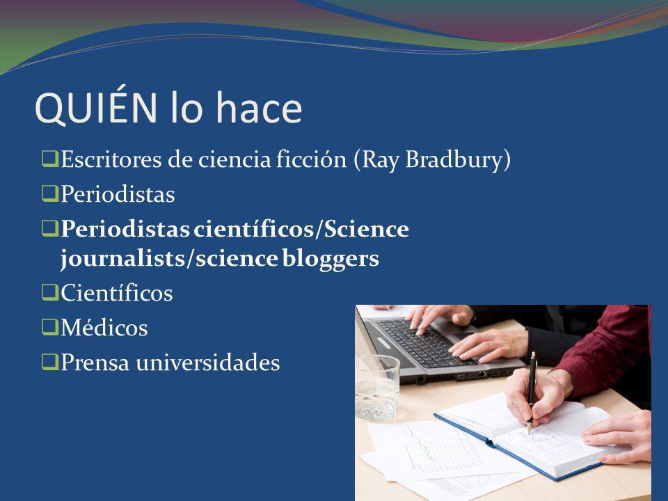 QUIÉN lo hace Escritores de ciencia ficción (Ray Bradbury) Periodistas Periodistas científicos/Science journalists/science bloggers Científicos Médico
